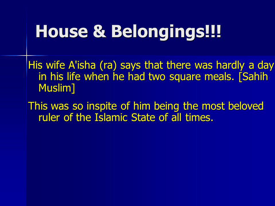 House & Belongings!!! His wife A isha (ra) says that there was hardly a day in his life when he had two square meals. [Sahih Muslim]